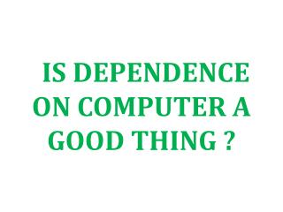 IS DEPENDENCE ON COMPUTER A GOOD THING ?