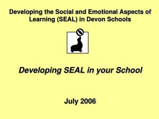Developing the Social and Emotional Aspects of Learning (SEAL) in Devon Schools Developing SEAL in your School July 2006