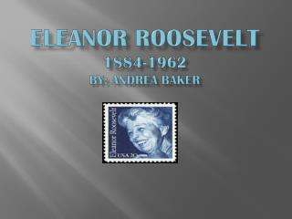 Eleanor  Roosevelt 1884-1962 By: Andrea Baker