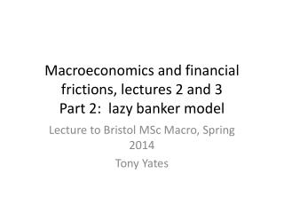 Macroeconomics and financial frictions, lectures 2 and 3 Part 2:  lazy banker model