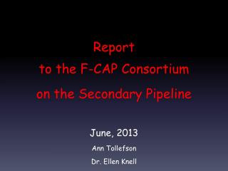 Report to the  F-CAP Consortium on the Secondary Pipeline June, 2013 Ann Tollefson Dr. Ellen Knell