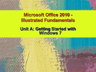 Unit A: Getting  Started with  Windows 7