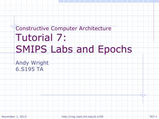 Constructive Computer Architecture Tutorial 7: SMIPS Labs and Epochs Andy Wright 6.S195 TA