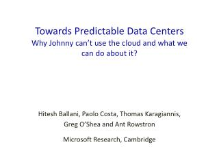Towards Predictable Data  Centers Why Johnny can't use the cloud and what we  can do about it?