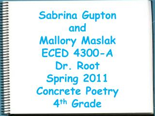 Sabrina Gupton  and  Mallory Maslak ECED 4300-A  Dr. Root  Spring 2011 Concrete Poetry 4 th  Grade