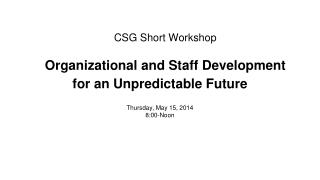 CSG Short Workshop Organizational and Staff Development for an Unpredictable Future
