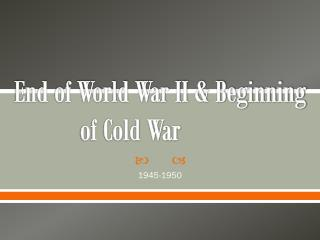 End of World War II & Beginning of Cold War