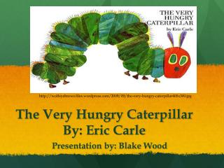 The Very Hungry Caterpillar By: Eric Carle