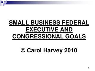 SMALL BUSINESS FEDERAL EXECUTIVE AND CONGRESSIONAL GOALS © Carol Harvey 2010