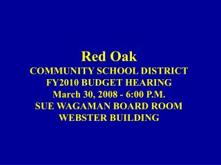 Red Oak COMMUNITY SCHOOL DISTRICT FY2010  BUDGET HEARING March  30,  2008 -  6:00  P.M.