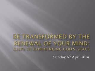 BE transformed by the renewal of your mind: steps to experiencing god's grace