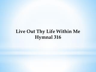 Live Out Thy Life Within Me Hymnal 316