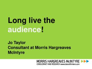 Long live the  audience ! Jo  Taylor  Consultant at Morris Hargreaves McIntyre