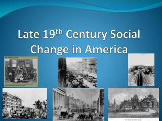 Late 19 th  Century Social Change in America