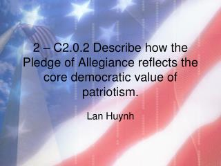 2 – C2.0.2 Describe how the Pledge of Allegiance reflects the core democratic value of patriotism.