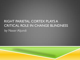Right parietal cortex plays a critical role in  change blindness