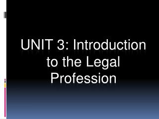 UNIT 3: Introduction to the Legal Profession