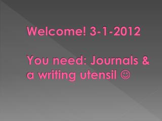 Welcome! 3-1-2012 You need: Journals & a writing utensil  