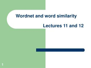 Wordnet and word similarity                            Lectures 11 and 12