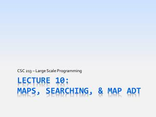 Lecture 10: MAPS, Searching, & Map ADT