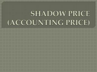 SHADOW PRICE (ACCOUNTING PRICE)