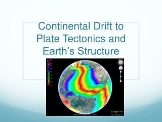 Continental Drift to Plate  Tectonics  and Earth's Structure