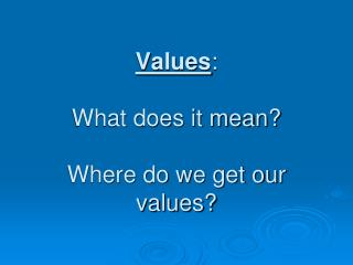 Values : What does it mean? Where do we get our values?