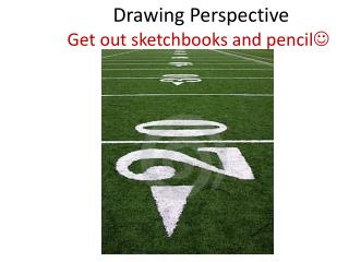 Drawing Perspective            Get out  sketchbooks and pencil 