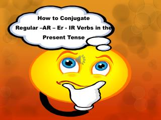 How to Conjugate  Regular –AR –  Er  - IR Verbs in the Present Tense