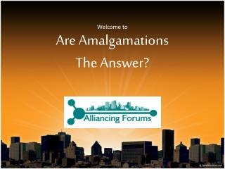 Welcome  to Are Amalgamations The  Answer ?