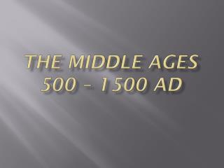 the  Middle  Ages 500 – 1500 AD