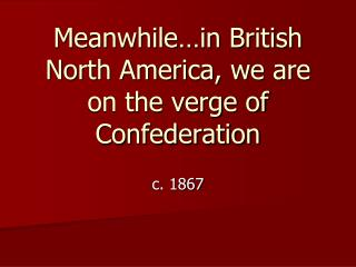Meanwhile…in British North America, we are on the verge of Confederation