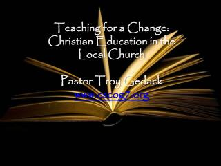 Teaching for a Change: Christian Education in the  Local Church Pastor Troy  Gedack cscog7