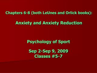 Chapters 6-8 (both LeUnes and Orlick books): Anxiety and Anxiety Reduction