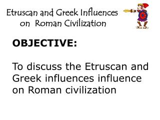OBJECTIVE: To discuss the Etruscan  and Greek influences influence  on Roman  civilization
