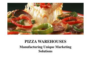 PIZZA WAREHOUSES Manufacturing Unique Marketing Solutions