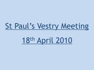St Paul's Vestry Meeting 18 th  April 2010