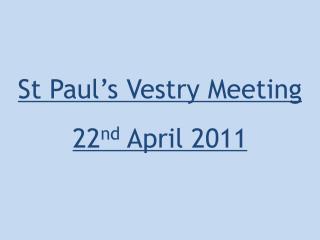 St Paul's Vestry Meeting 22 nd April 2011