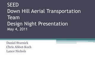 SEED Down Hill Aerial Transportation Team Design Night Presentation May 4, 2011