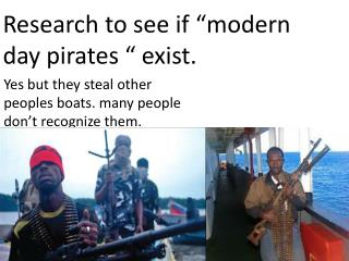"R esearch to see if ""modern day pirates "" exist."