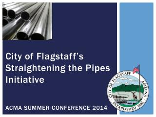City of Flagstaff's Straightening the Pipes Initiative ACMA SUMMER CONFERENCE 2014