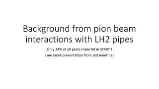 Background  from pion  beam interactions  with LH2  pipes
