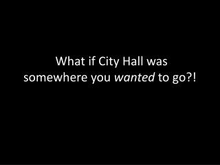 W hat if City Hall was somewhere you  wanted  to go?!