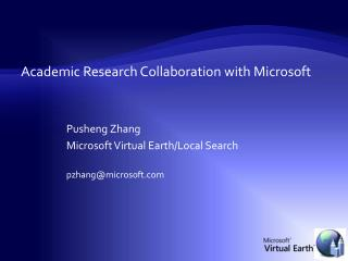 Academic Research Collaboration with Microsoft Pusheng Zhang Microsoft Virtual Earth/Local Search