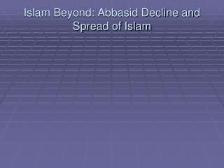 Islam Beyond: Abbasid Decline and Spread of Islam