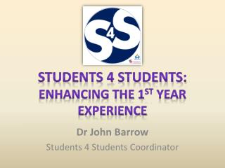Students 4 Students: Enhancing the 1 st  Year Experience