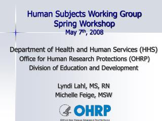 Human Subjects Working Group Spring Workshop May 7 th , 2008