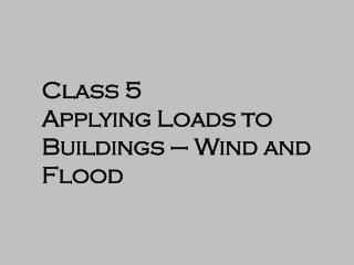 Class 5 Applying Loads to Buildings – Wind and Flood