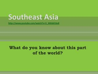 Southeast Asia  youtube/watch?v=5_WkIb01bs8
