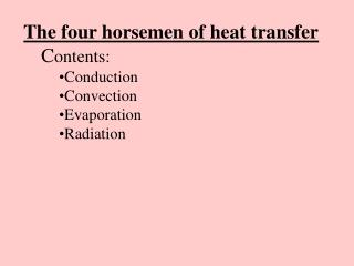 The four horsemen of heat transfer C ontents: Conduction Convection Evaporation Radiation